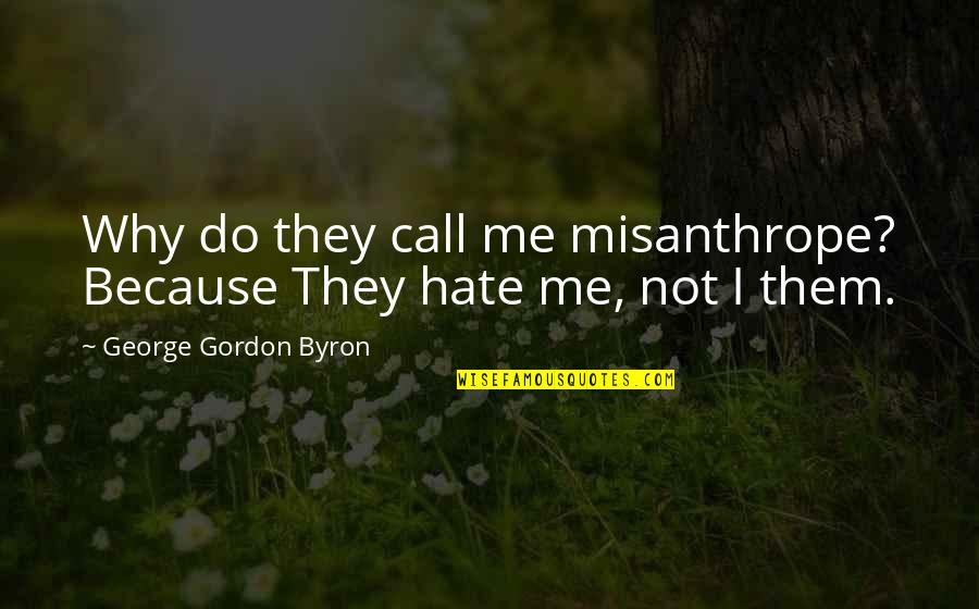 Hate Me Not Quotes By George Gordon Byron: Why do they call me misanthrope? Because They
