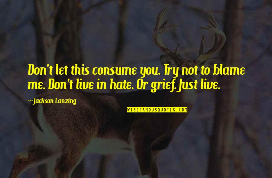 Hate Me Not Quotes By Jackson Lanzing: Don't let this consume you. Try not to