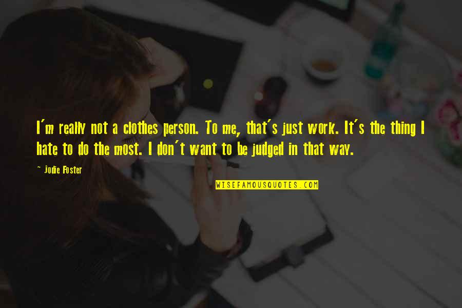Hate Me Not Quotes By Jodie Foster: I'm really not a clothes person. To me,