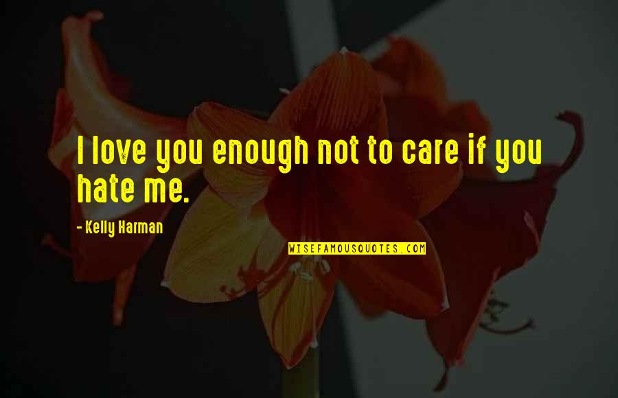 Hate Me Not Quotes By Kelly Harman: I love you enough not to care if