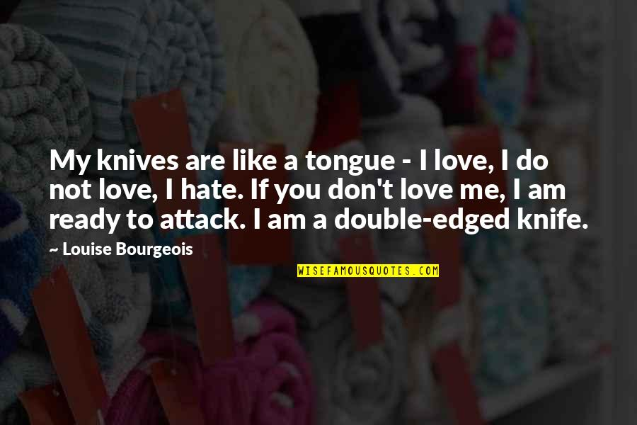 Hate Me Not Quotes By Louise Bourgeois: My knives are like a tongue - I