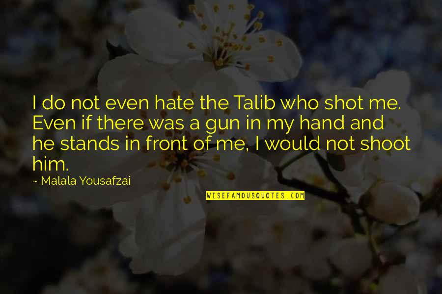Hate Me Not Quotes By Malala Yousafzai: I do not even hate the Talib who