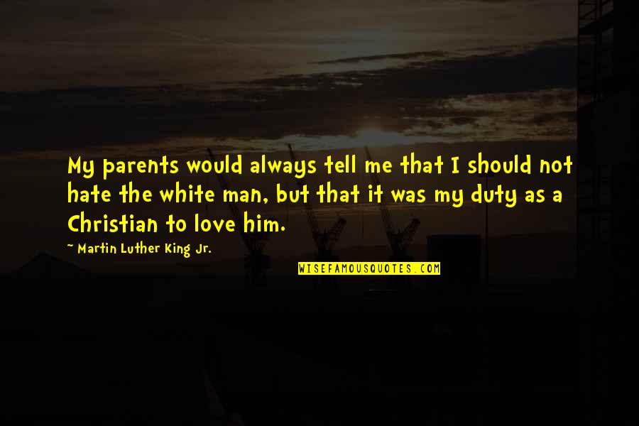 Hate Me Not Quotes By Martin Luther King Jr.: My parents would always tell me that I