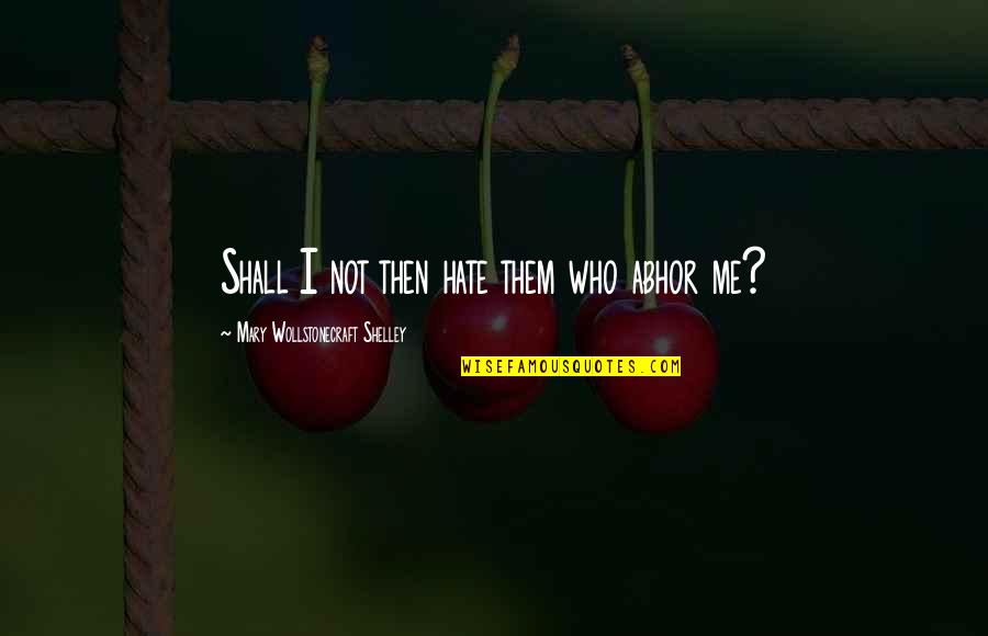 Hate Me Not Quotes By Mary Wollstonecraft Shelley: Shall I not then hate them who abhor