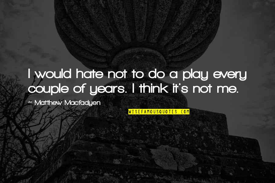 Hate Me Not Quotes By Matthew Macfadyen: I would hate not to do a play