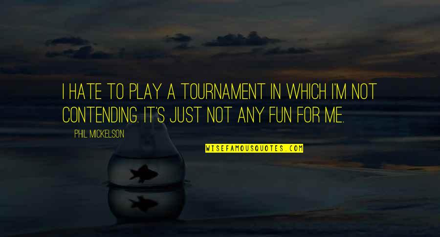Hate Me Not Quotes By Phil Mickelson: I hate to play a tournament in which