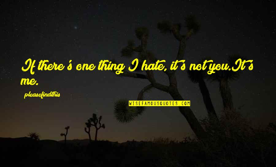 Hate Me Not Quotes By Pleasefindthis: If there's one thing I hate, it's not