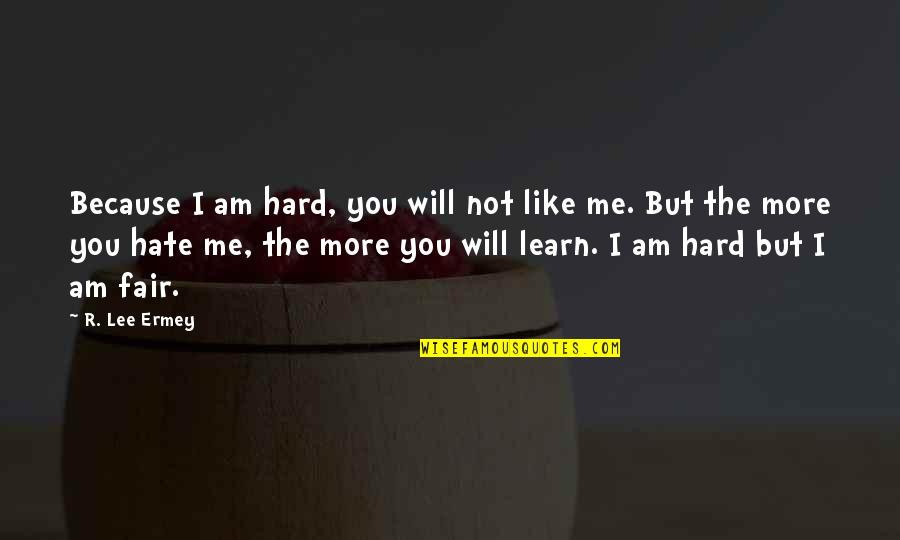 Hate Me Not Quotes By R. Lee Ermey: Because I am hard, you will not like