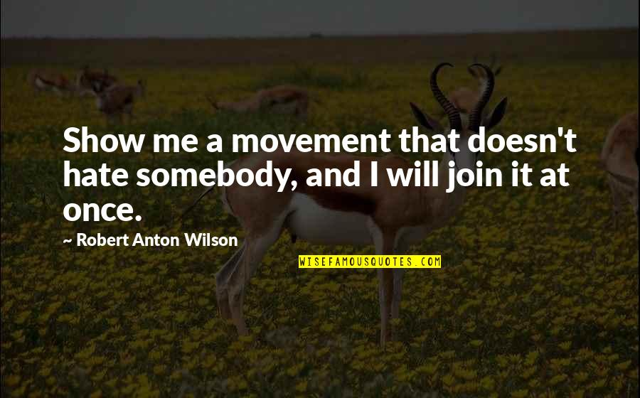 Hate Me Not Quotes By Robert Anton Wilson: Show me a movement that doesn't hate somebody,