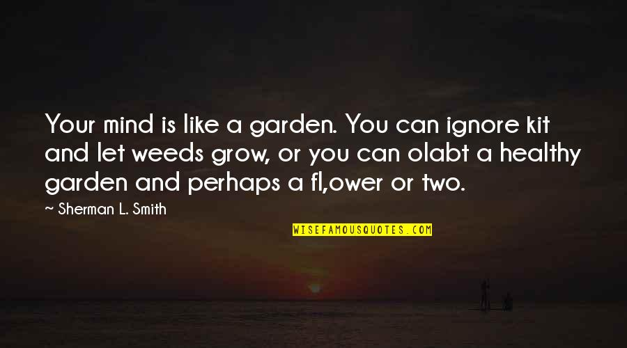 Hate My Boyfriend Ex Girlfriend Quotes By Sherman L. Smith: Your mind is like a garden. You can