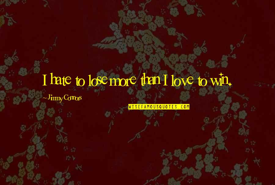 Hate To Lose Love To Win Quotes By Jimmy Connors: I hate to lose more than I love