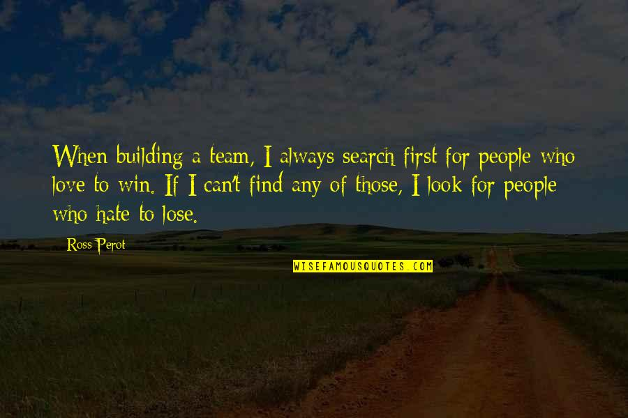 Hate To Lose Love To Win Quotes By Ross Perot: When building a team, I always search first