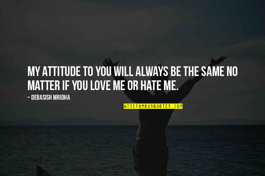 Hate U Attitude Quotes By Debasish Mridha: My attitude to you will always be the