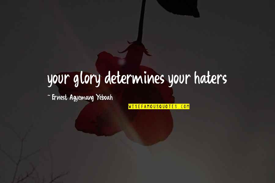 Hate U Attitude Quotes By Ernest Agyemang Yeboah: your glory determines your haters