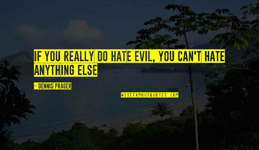 Hate You More Than Anything Quotes By Dennis Prager: If you really do hate evil, you can't