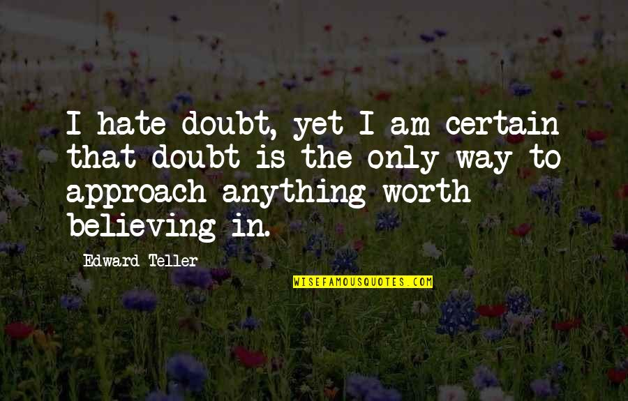 Hate You More Than Anything Quotes By Edward Teller: I hate doubt, yet I am certain that