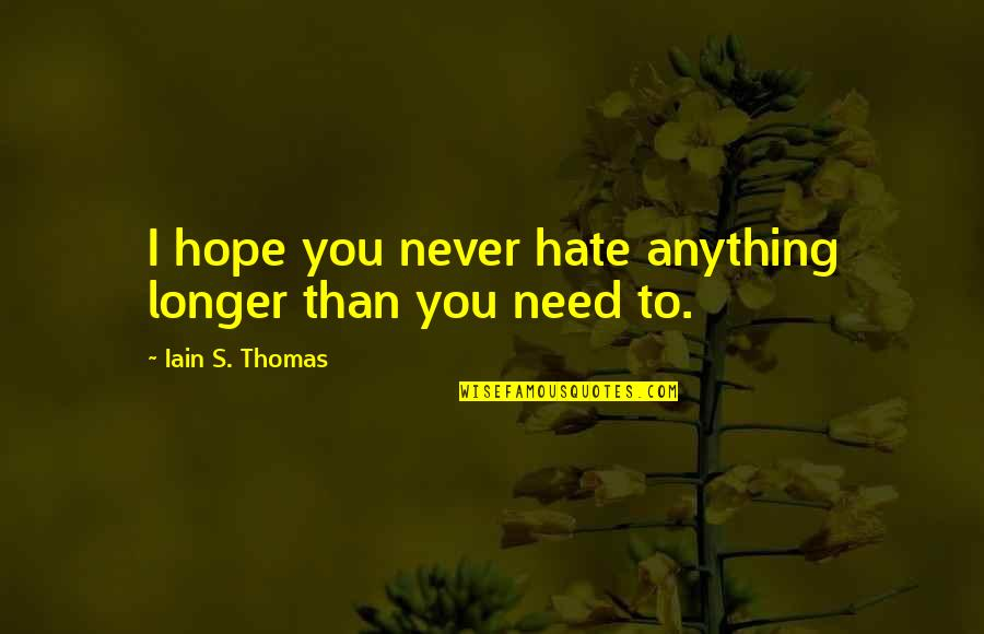 Hate You More Than Anything Quotes By Iain S. Thomas: I hope you never hate anything longer than