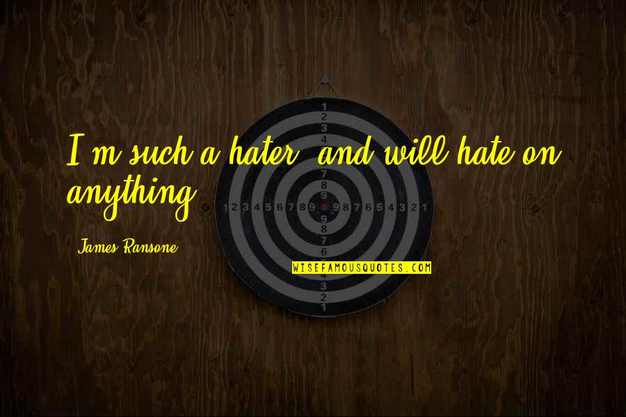 Hate You More Than Anything Quotes By James Ransone: I'm such a hater, and will hate on