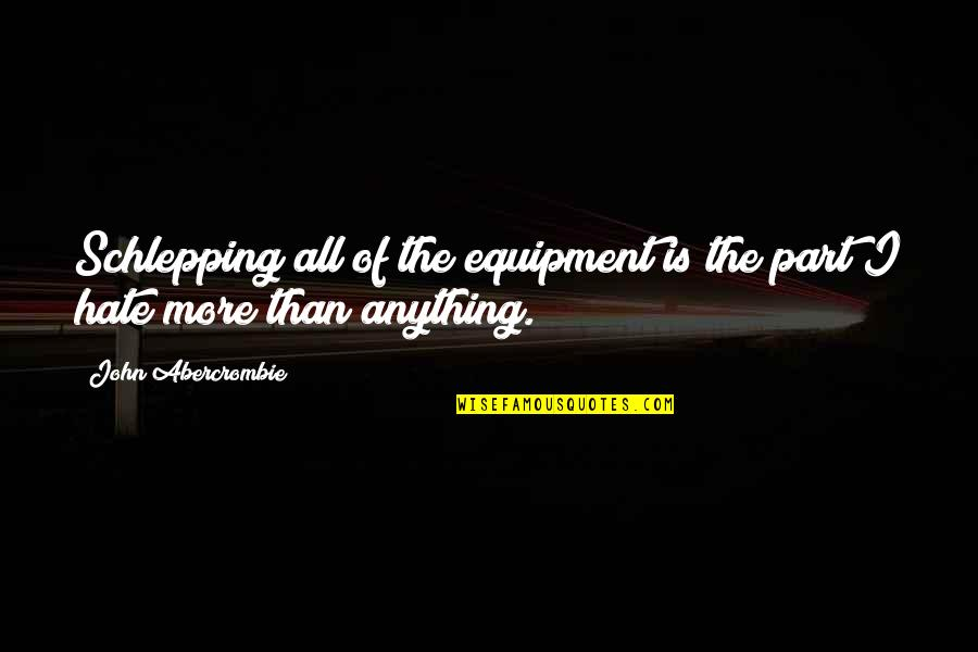 Hate You More Than Anything Quotes By John Abercrombie: Schlepping all of the equipment is the part