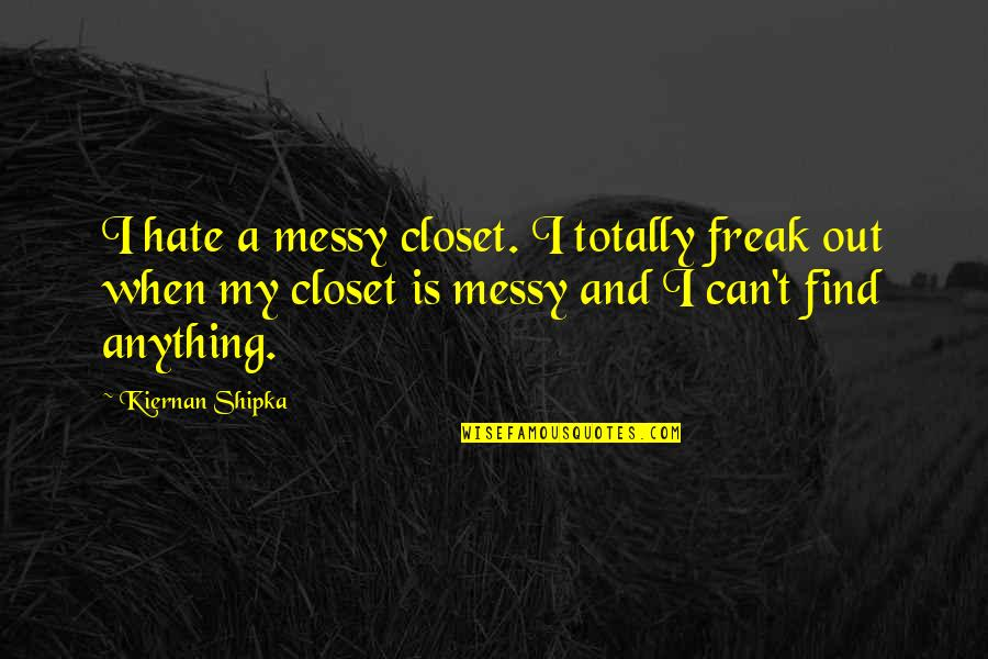 Hate You More Than Anything Quotes By Kiernan Shipka: I hate a messy closet. I totally freak