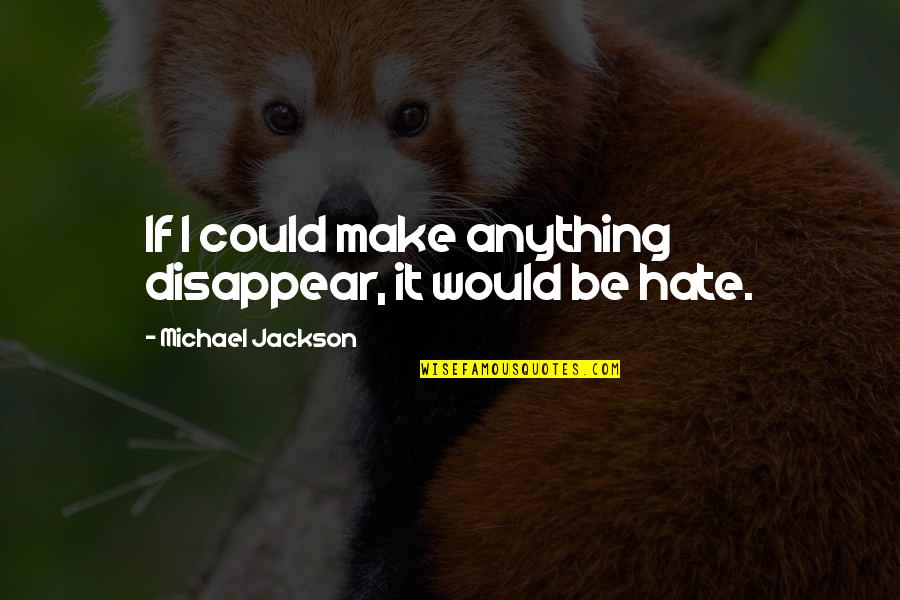 Hate You More Than Anything Quotes By Michael Jackson: If I could make anything disappear, it would
