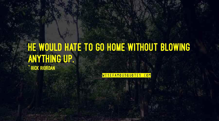 Hate You More Than Anything Quotes By Rick Riordan: He would hate to go home without blowing