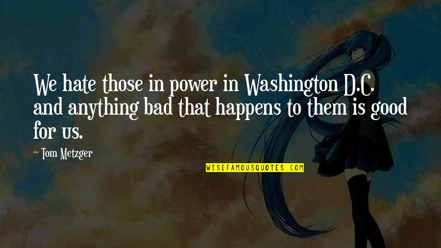 Hate You More Than Anything Quotes By Tom Metzger: We hate those in power in Washington D.C.