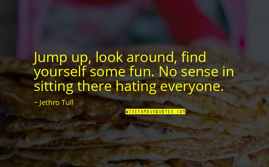 Hate Your Ex Quotes By Jethro Tull: Jump up, look around, find yourself some fun.