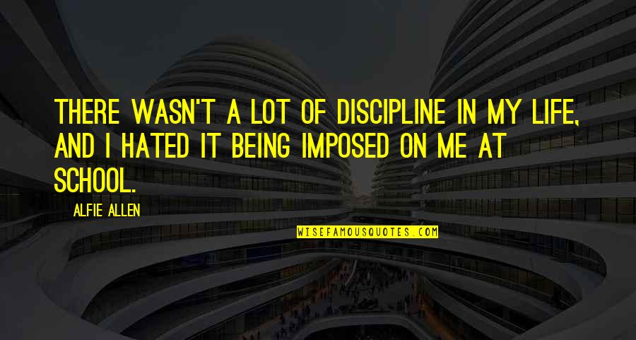 Hated By Some Quotes By Alfie Allen: There wasn't a lot of discipline in my