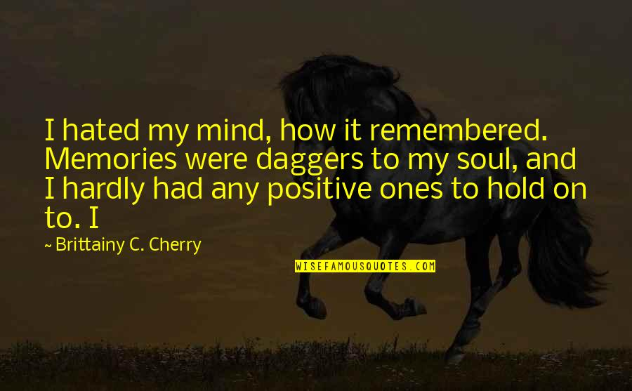 Hated By Some Quotes By Brittainy C. Cherry: I hated my mind, how it remembered. Memories