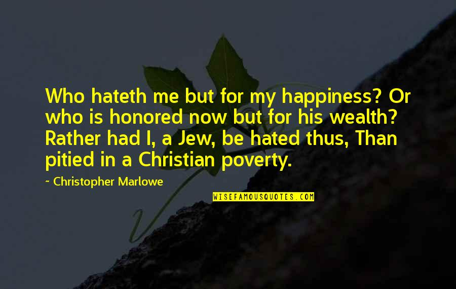 Hated By Some Quotes By Christopher Marlowe: Who hateth me but for my happiness? Or
