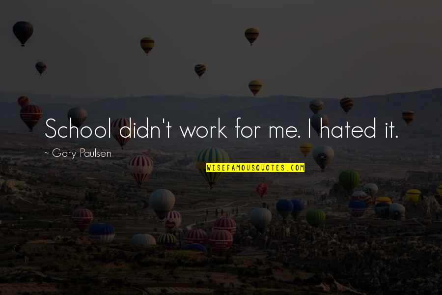 Hated By Some Quotes By Gary Paulsen: School didn't work for me. I hated it.