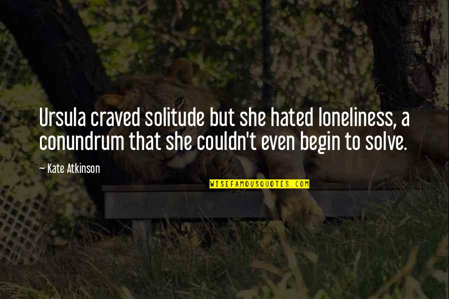 Hated By Some Quotes By Kate Atkinson: Ursula craved solitude but she hated loneliness, a