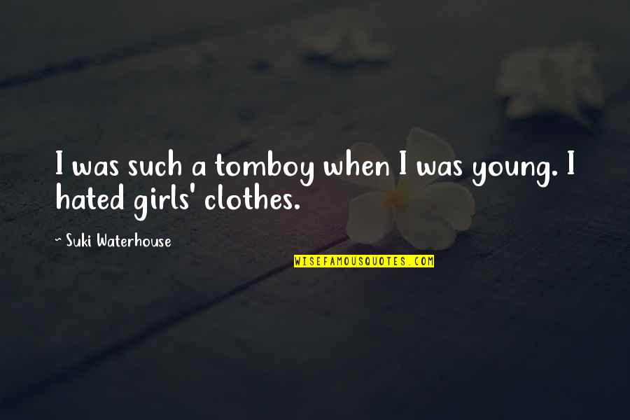 Hated By Some Quotes By Suki Waterhouse: I was such a tomboy when I was