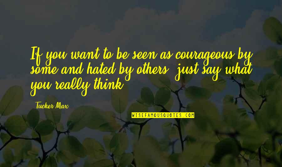 Hated By Some Quotes By Tucker Max: If you want to be seen as courageous
