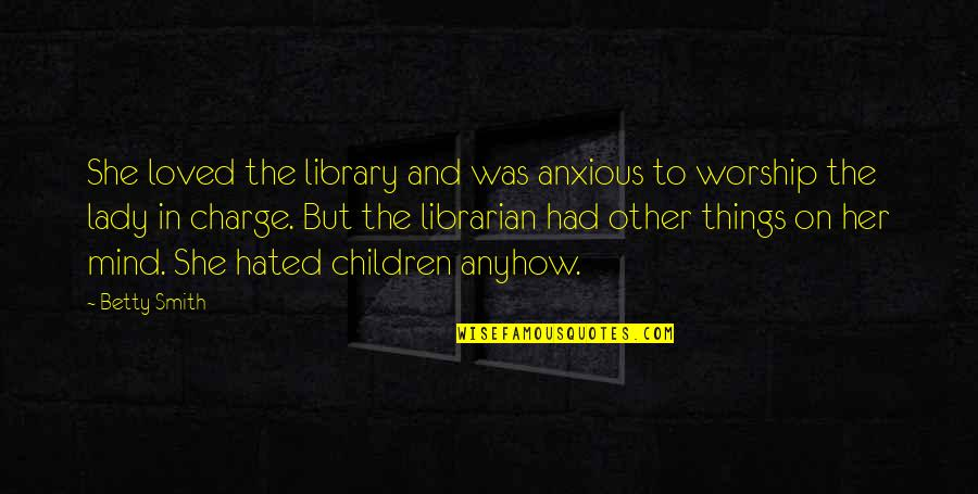 Hated Quotes By Betty Smith: She loved the library and was anxious to