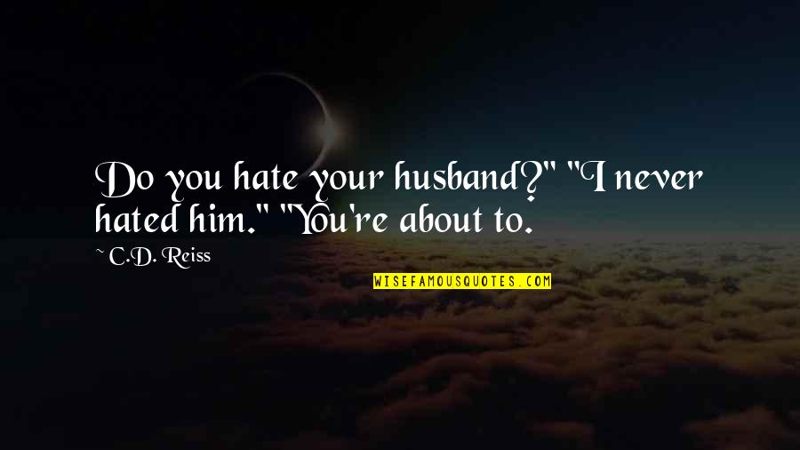 """Hated Quotes By C.D. Reiss: Do you hate your husband?"""" """"I never hated"""