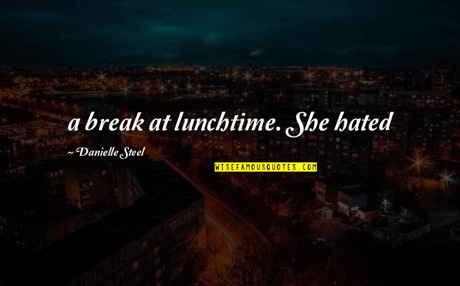 Hated Quotes By Danielle Steel: a break at lunchtime. She hated