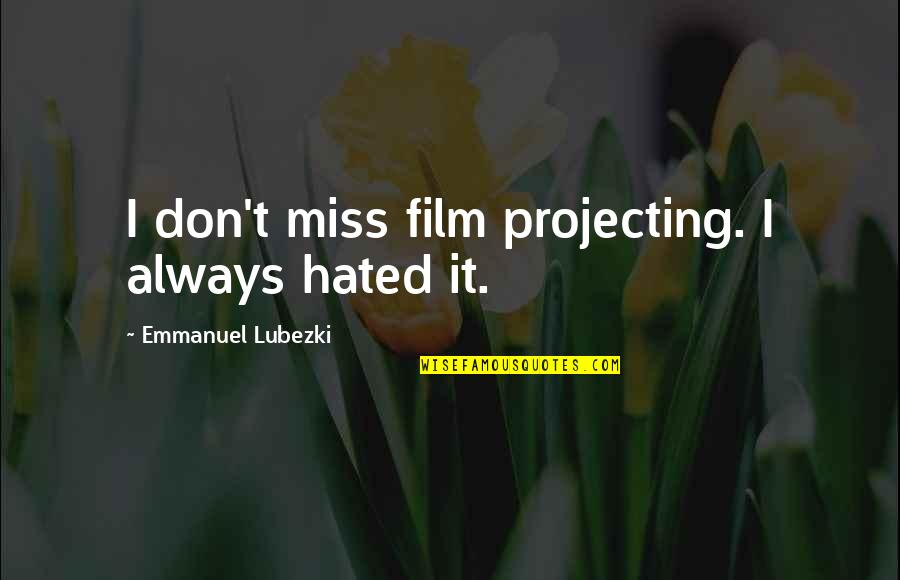 Hated Quotes By Emmanuel Lubezki: I don't miss film projecting. I always hated