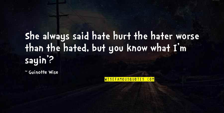 Hated Quotes By Guinotte Wise: She always said hate hurt the hater worse