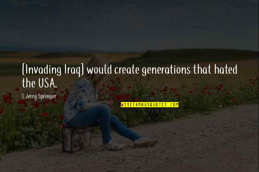 Hated Quotes By Jerry Springer: [Invading Iraq] would create generations that hated the