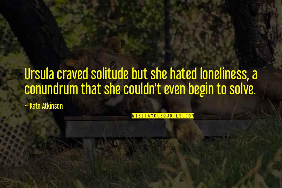 Hated Quotes By Kate Atkinson: Ursula craved solitude but she hated loneliness, a