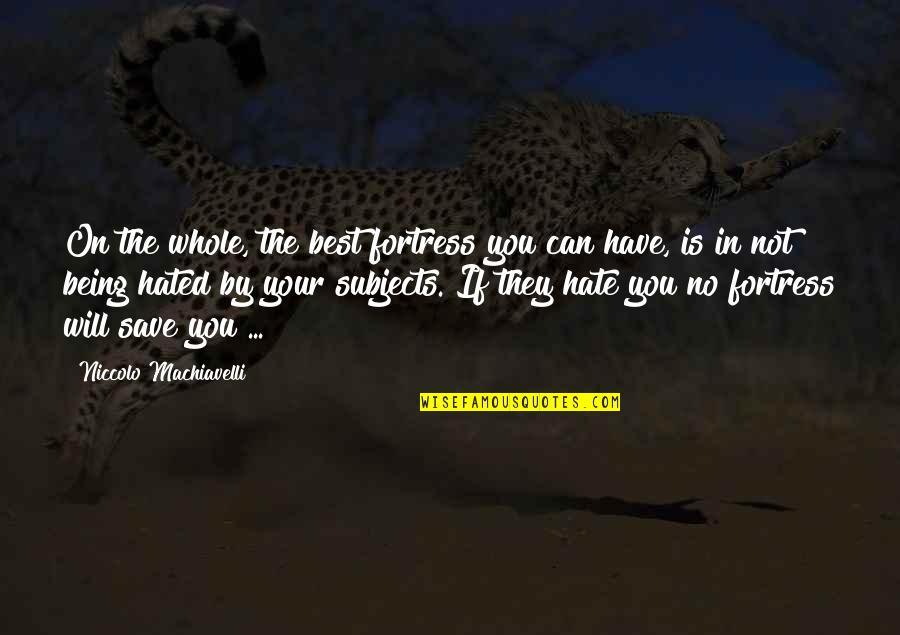 Hated Quotes By Niccolo Machiavelli: On the whole, the best fortress you can