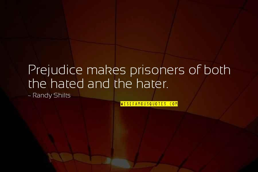 Hated Quotes By Randy Shilts: Prejudice makes prisoners of both the hated and