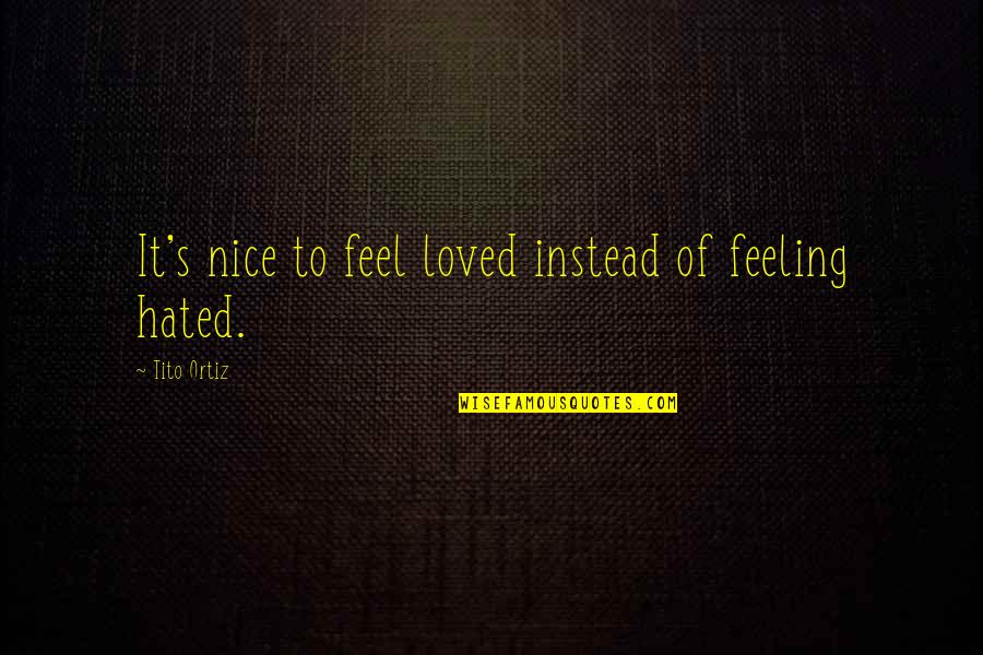 Hated Quotes By Tito Ortiz: It's nice to feel loved instead of feeling