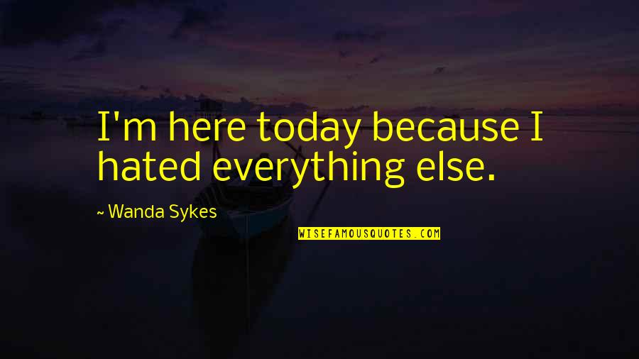 Hated Quotes By Wanda Sykes: I'm here today because I hated everything else.
