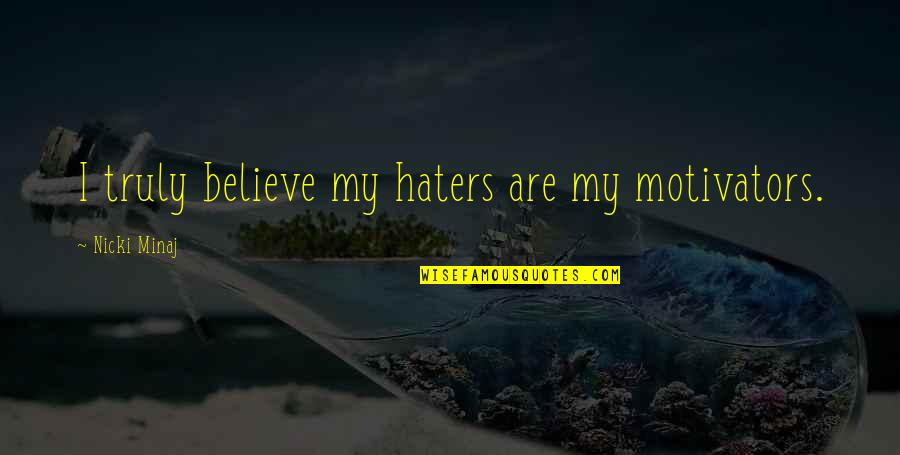 Haters Are Motivators Quotes By Nicki Minaj: I truly believe my haters are my motivators.