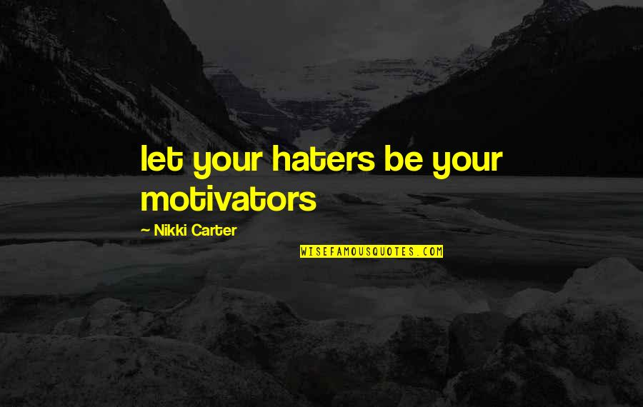 Haters Are Motivators Quotes By Nikki Carter: let your haters be your motivators
