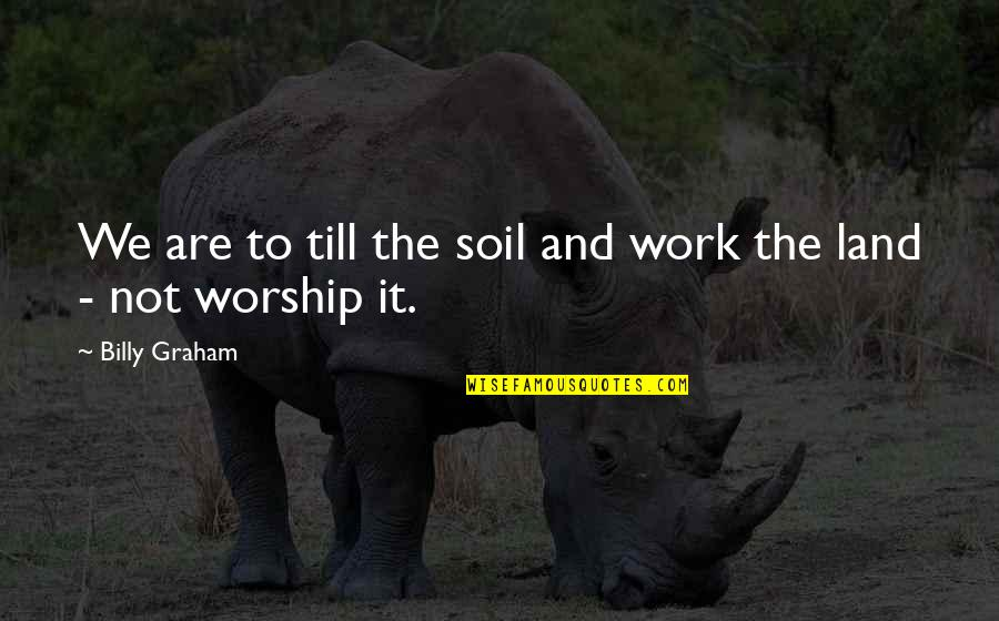 Haters By Celebrities Quotes By Billy Graham: We are to till the soil and work