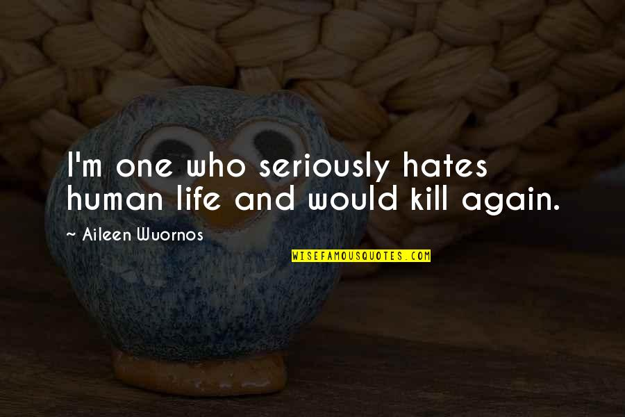 Hates Quotes By Aileen Wuornos: I'm one who seriously hates human life and